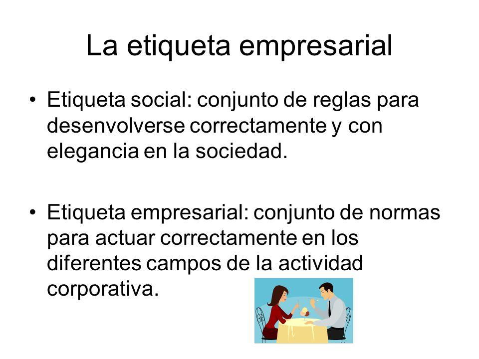 La etiqueta empresarial Etiqueta social: conjunto de reglas para desenvolverse correctamente y con elegancia en la sociedad. Etiqueta empresarial: con