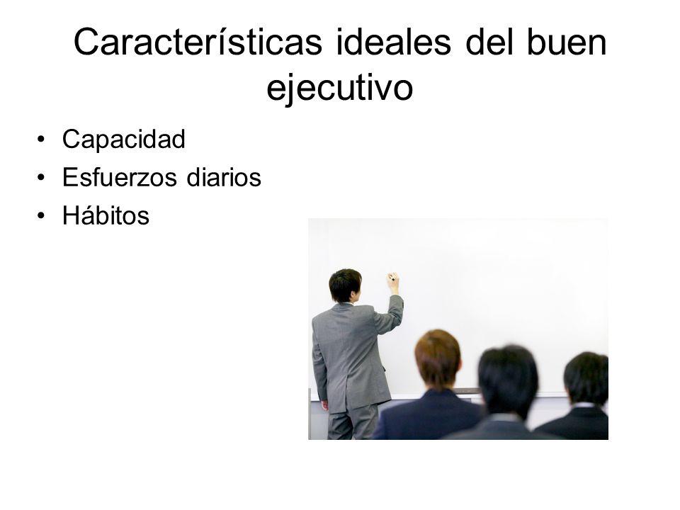Características ideales del buen ejecutivo Capacidad Esfuerzos diarios Hábitos
