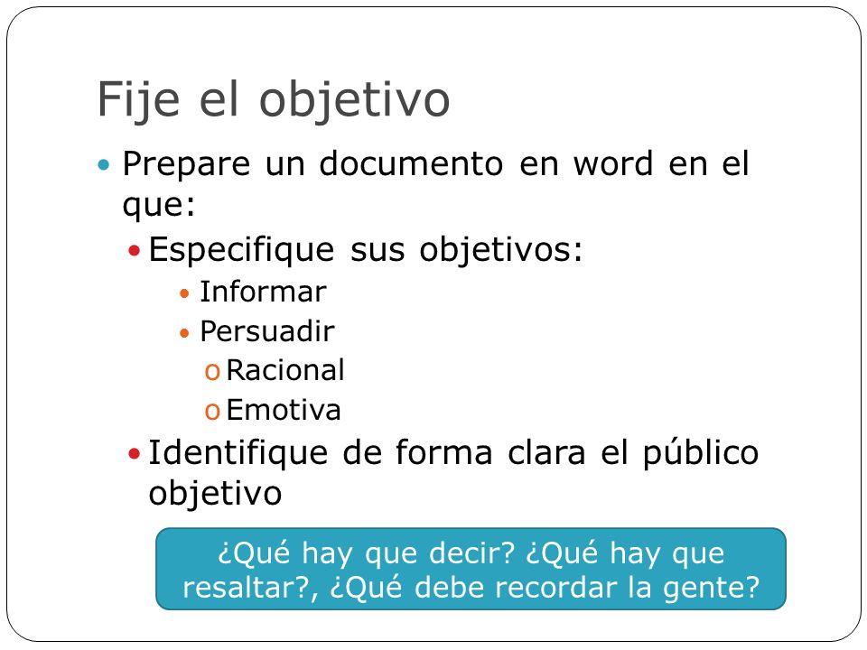 Fije el objetivo Prepare un documento en word en el que: Especifique sus objetivos: Informar Persuadir oRacional oEmotiva Identifique de forma clara e