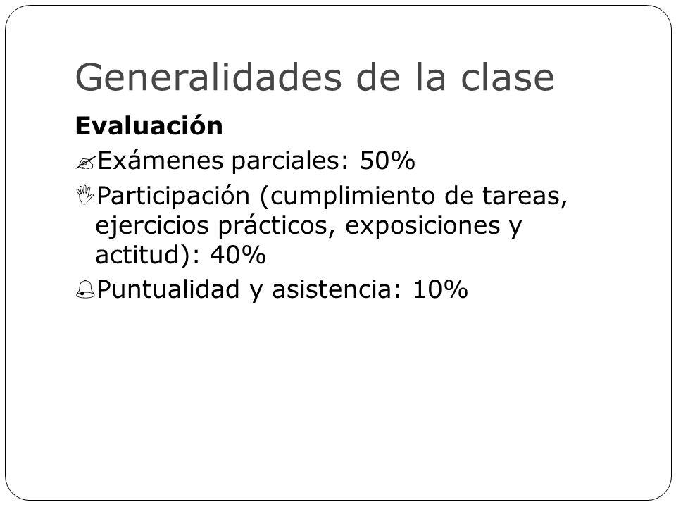 Generalidades de la clase Evaluación Exámenes parciales: 50% Participación (cumplimiento de tareas, ejercicios prácticos, exposiciones y actitud): 40%