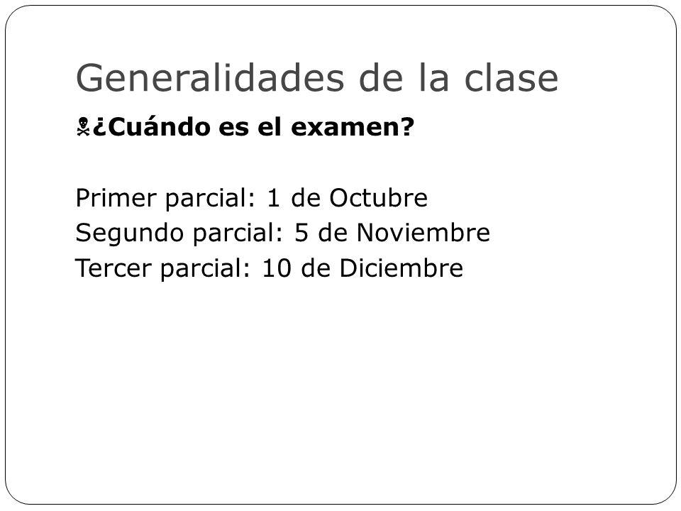 Generalidades de la clase ¿Cuándo es el examen? Primer parcial: 1 de Octubre Segundo parcial: 5 de Noviembre Tercer parcial: 10 de Diciembre