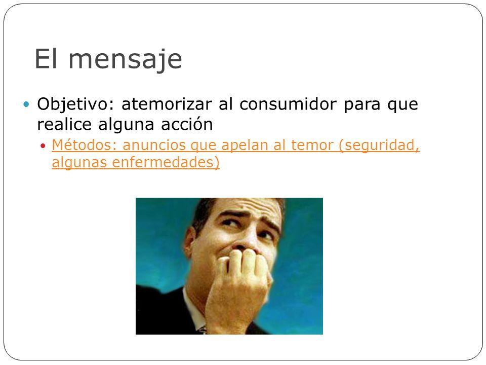 El mensaje Objetivo: atemorizar al consumidor para que realice alguna acción Métodos: anuncios que apelan al temor (seguridad, algunas enfermedades) M