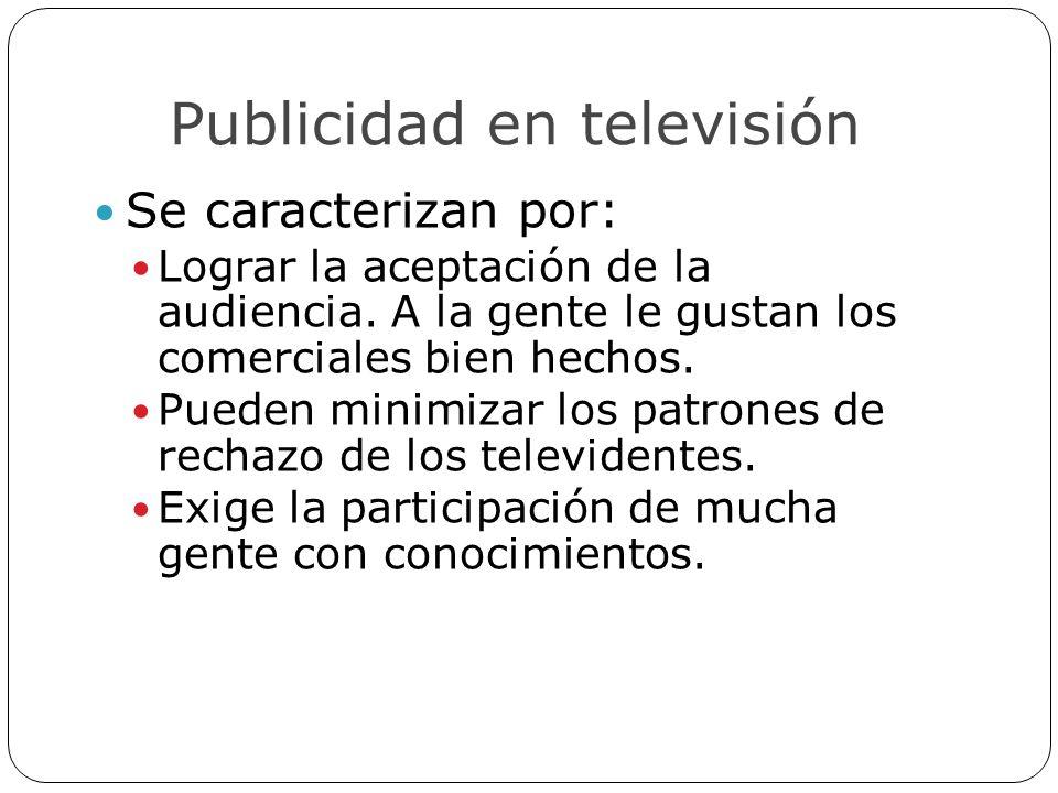 Publicidad en televisión Se caracterizan por: Lograr la aceptación de la audiencia. A la gente le gustan los comerciales bien hechos. Pueden minimizar