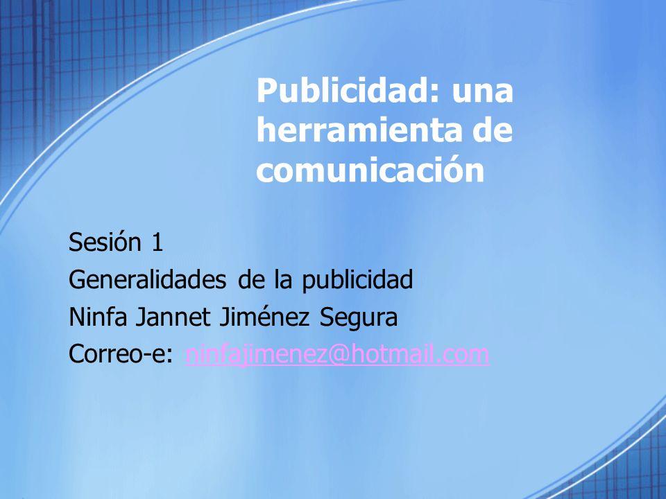 Publicidad: una herramienta de comunicación Sesión 1 Generalidades de la publicidad Ninfa Jannet Jiménez Segura Correo-e: ninfajimenez@hotmail.comninfajimenez@hotmail.com