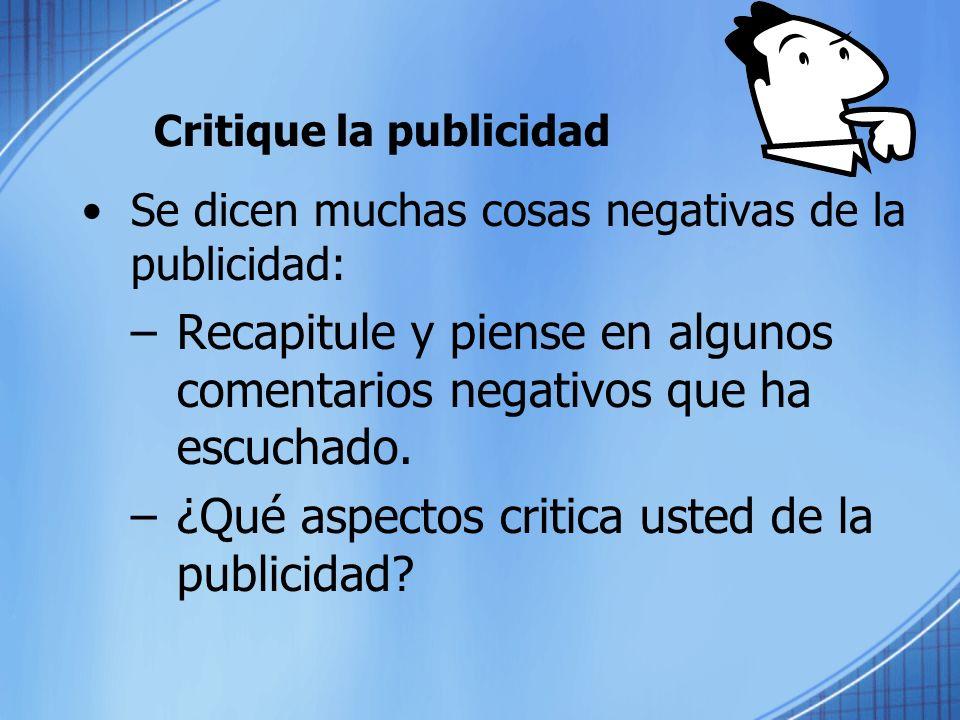 Critique la publicidad Se dicen muchas cosas negativas de la publicidad: –Recapitule y piense en algunos comentarios negativos que ha escuchado.