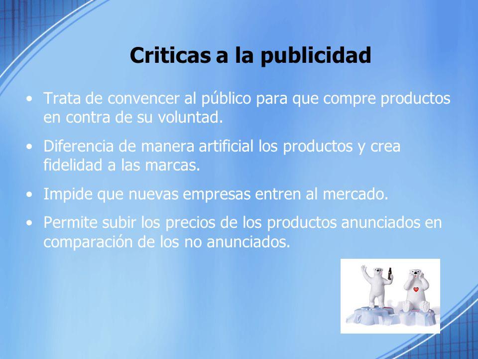 Criticas a la publicidad Trata de convencer al público para que compre productos en contra de su voluntad.