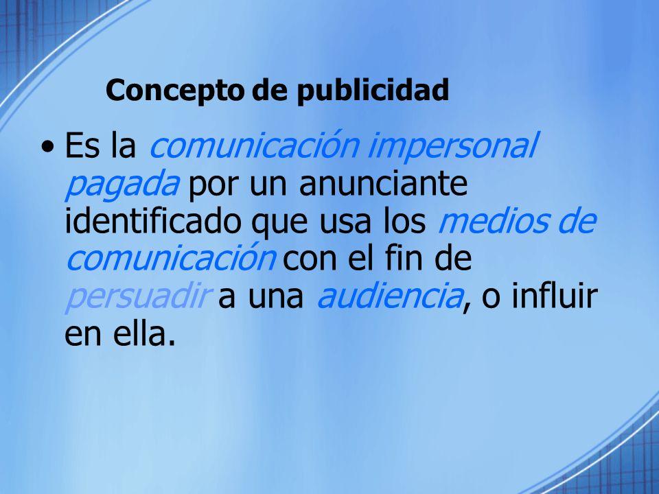 Concepto de publicidad Es la comunicación impersonal pagada por un anunciante identificado que usa los medios de comunicación con el fin de persuadir a una audiencia, o influir en ella.