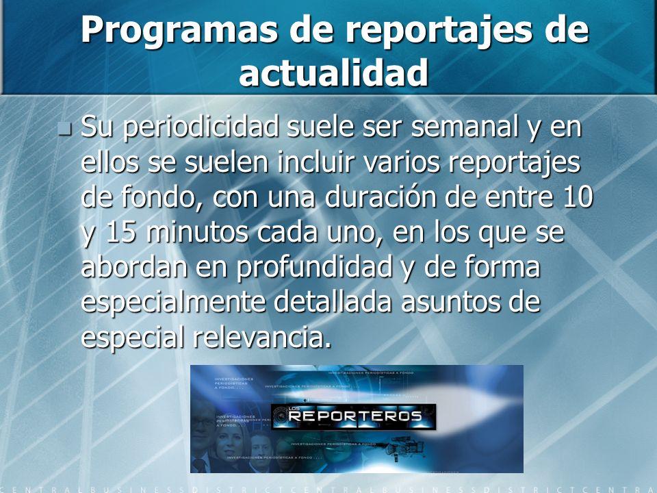Programas de reportajes de actualidad Su periodicidad suele ser semanal y en ellos se suelen incluir varios reportajes de fondo, con una duración de entre 10 y 15 minutos cada uno, en los que se abordan en profundidad y de forma especialmente detallada asuntos de especial relevancia.