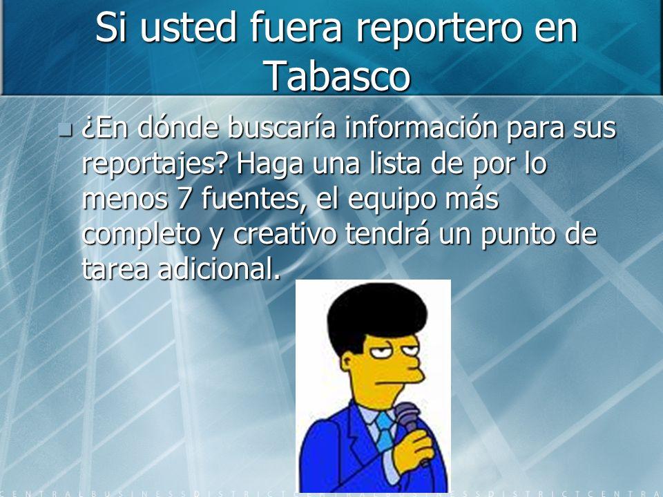 Si usted fuera reportero en Tabasco ¿En dónde buscaría información para sus reportajes? Haga una lista de por lo menos 7 fuentes, el equipo más comple