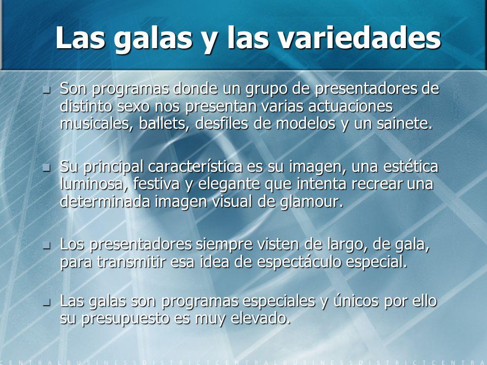 Las galas y las variedades Son programas donde un grupo de presentadores de distinto sexo nos presentan varias actuaciones musicales, ballets, desfiles de modelos y un sainete.