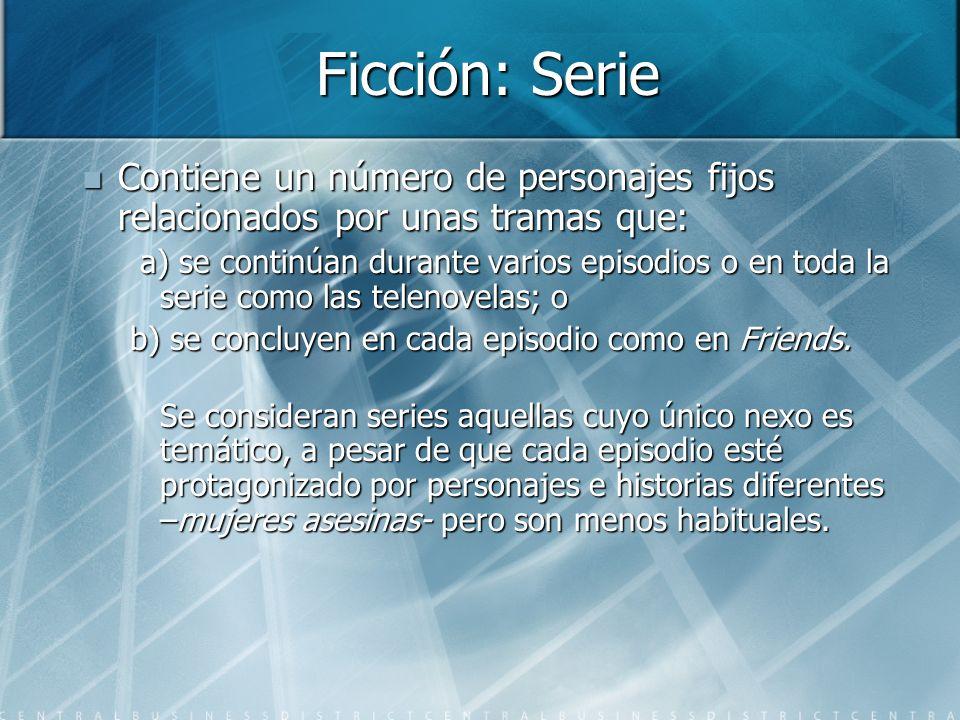 Ficción: Serie Contiene un número de personajes fijos relacionados por unas tramas que: Contiene un número de personajes fijos relacionados por unas tramas que: a) se continúan durante varios episodios o en toda la serie como las telenovelas; o a) se continúan durante varios episodios o en toda la serie como las telenovelas; o b) se concluyen en cada episodio como en Friends.