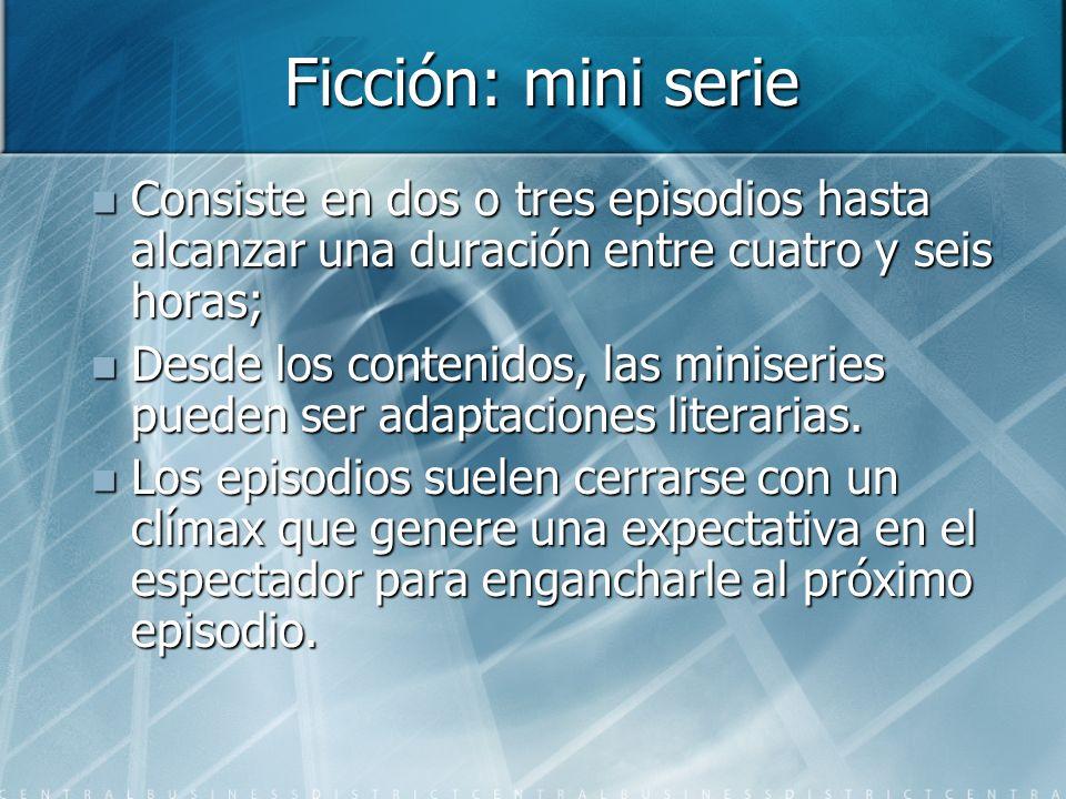 Ficción: mini serie Consiste en dos o tres episodios hasta alcanzar una duración entre cuatro y seis horas; Consiste en dos o tres episodios hasta alcanzar una duración entre cuatro y seis horas; Desde los contenidos, las miniseries pueden ser adaptaciones literarias.