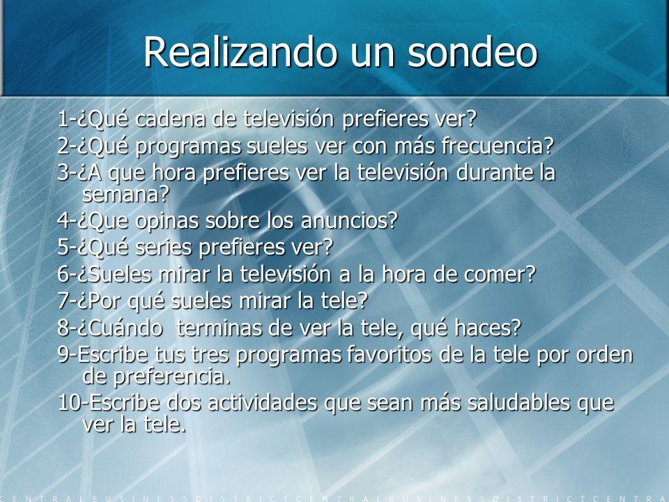 Realizando un sondeo 1-¿Qué cadena de televisión prefieres ver? 2-¿Qué programas sueles ver con más frecuencia? 3-¿A que hora prefieres ver la televis