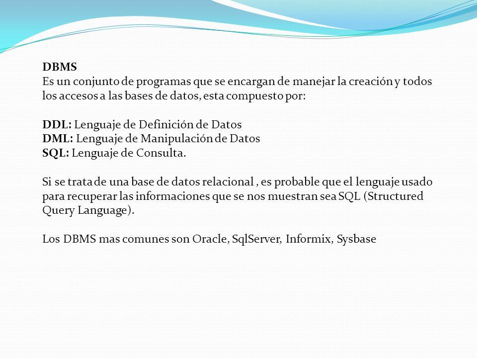 DBMS Es un conjunto de programas que se encargan de manejar la creación y todos los accesos a las bases de datos, esta compuesto por: DDL: Lenguaje de