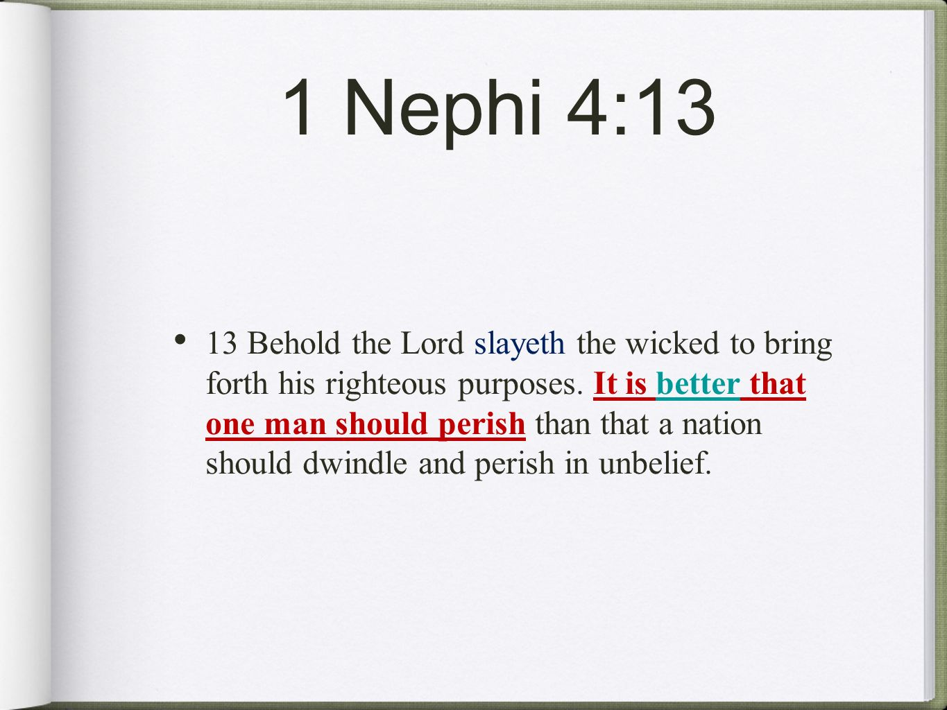 1 Nephi 4:13 13 Behold the Lord slayeth the wicked to bring forth his righteous purposes. It is better that one man should perish than that a nation s
