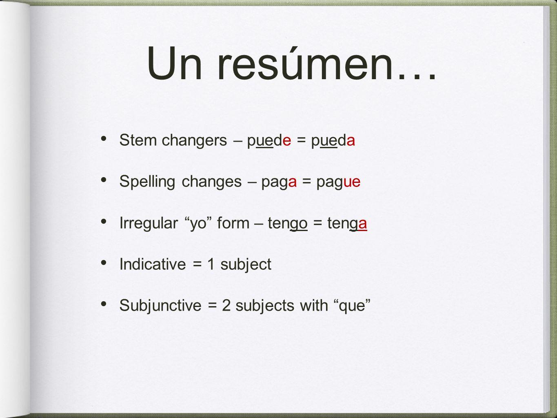 Un resúmen… Stem changers – puede = pueda Spelling changes – paga = pague Irregular yo form – tengo = tenga Indicative = 1 subject Subjunctive = 2 sub