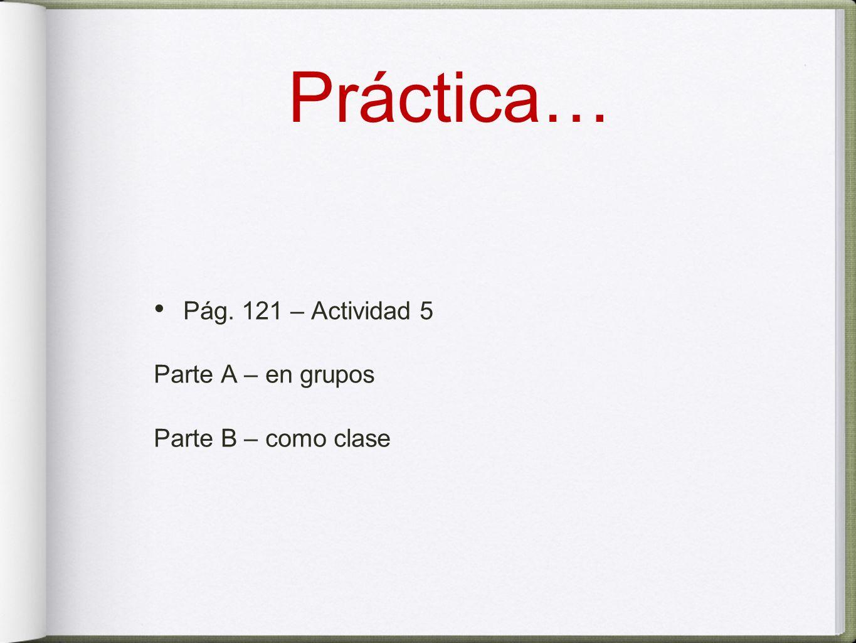 Práctica… Pág. 121 – Actividad 5 Parte A – en grupos Parte B – como clase