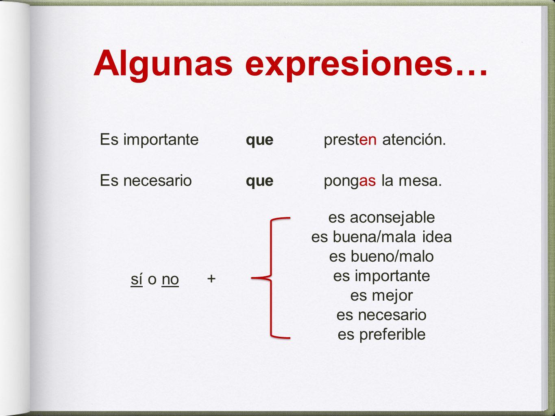Algunas expresiones… Es importante quepresten atención. Es necesario quepongas la mesa. sí o no + es aconsejable es buena/mala idea es bueno/malo es i