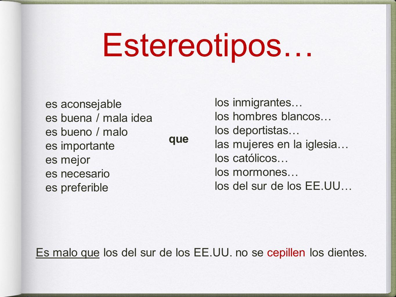 Estereotipos… es aconsejable es buena / mala idea es bueno / malo es importante es mejor es necesario es preferible que los inmigrantes… los hombres b