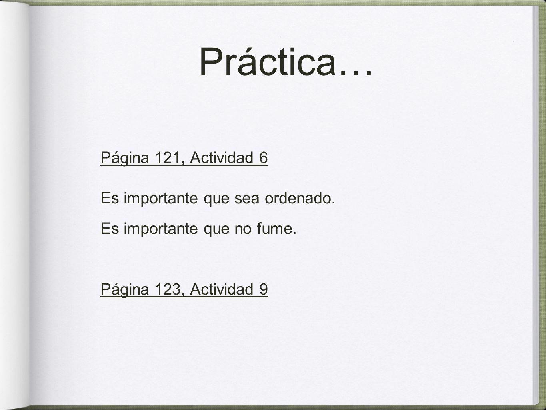 Práctica… Página 121, Actividad 6 Es importante que sea ordenado. Es importante que no fume. Página 123, Actividad 9