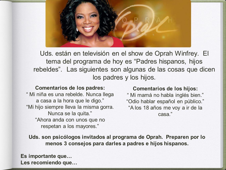 Uds. están en televisión en el show de Oprah Winfrey. El tema del programa de hoy es Padres hispanos, hijos rebeldes. Las siguientes son algunas de la