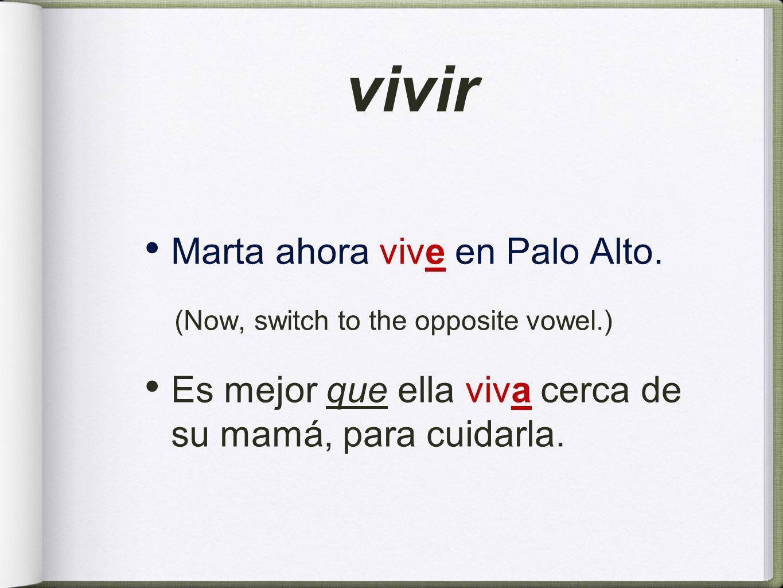 vivir Marta ahora vive en Palo Alto. (Now, switch to the opposite vowel.) Es mejor que ella viva cerca de su mamá, para cuidarla.