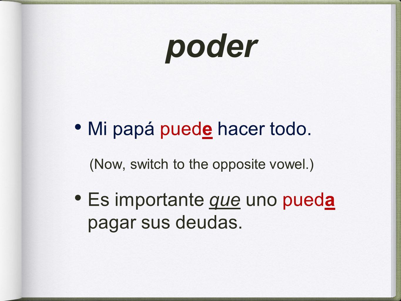 poder Mi papá puede hacer todo. (Now, switch to the opposite vowel.) Es importante que uno pueda pagar sus deudas.