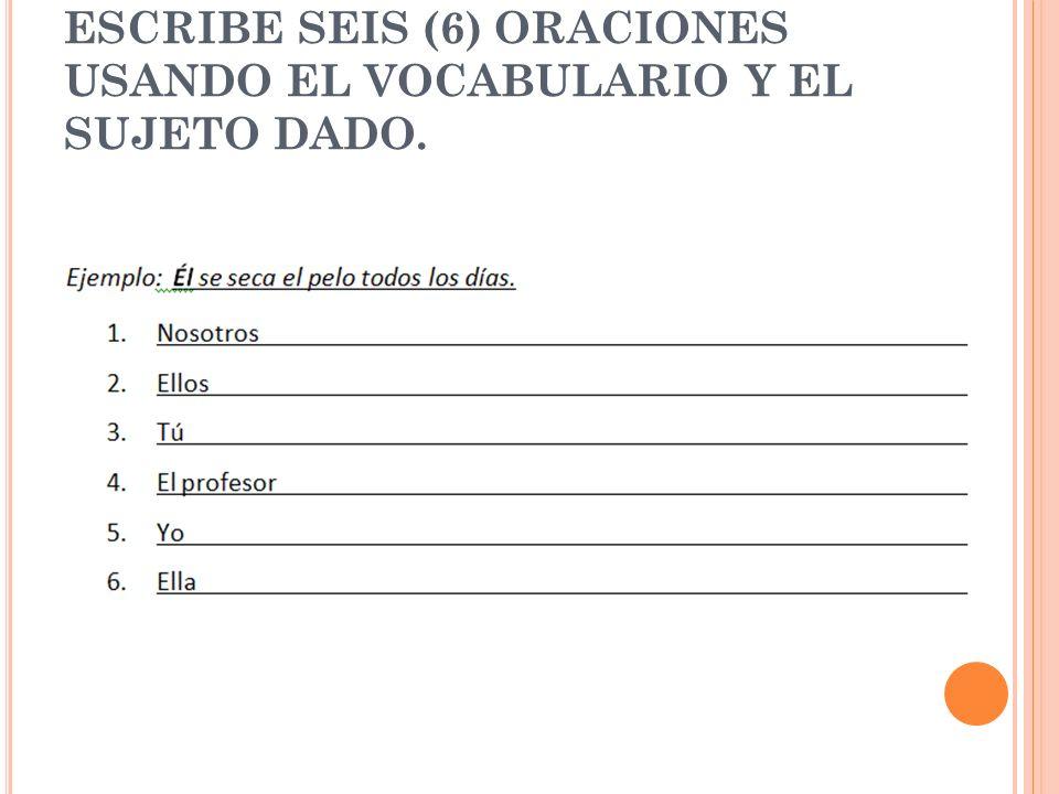 ESCRIBE SEIS (6) ORACIONES USANDO EL VOCABULARIO Y EL SUJETO DADO.