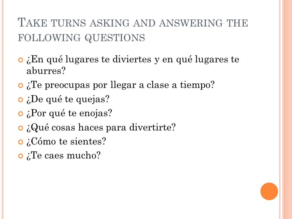 T AKE TURNS ASKING AND ANSWERING THE FOLLOWING QUESTIONS ¿En qué lugares te diviertes y en qué lugares te aburres? ¿Te preocupas por llegar a clase a