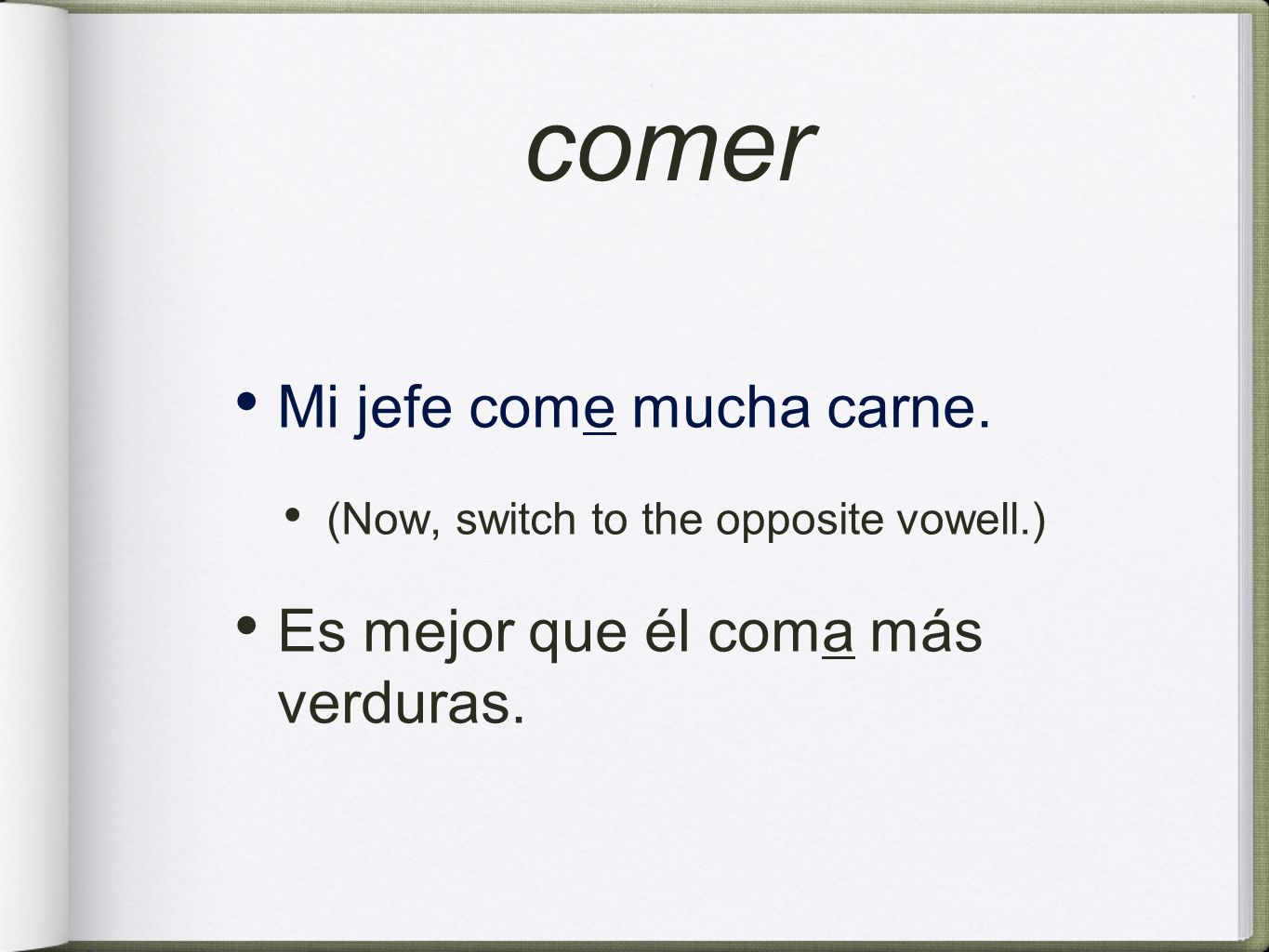 comer Mi jefe come mucha carne. (Now, switch to the opposite vowell.) Es mejor que él coma más verduras.