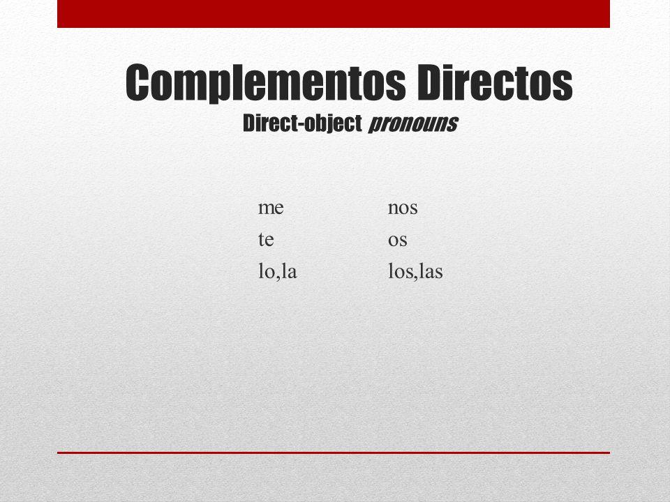 Complementos Directos Direct-object pronouns me te lo,la nos os los,las