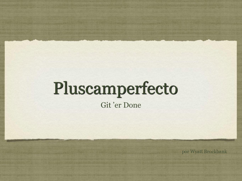 PluscamperfectoPluscamperfecto Git er Done por Wyatt Brockbank