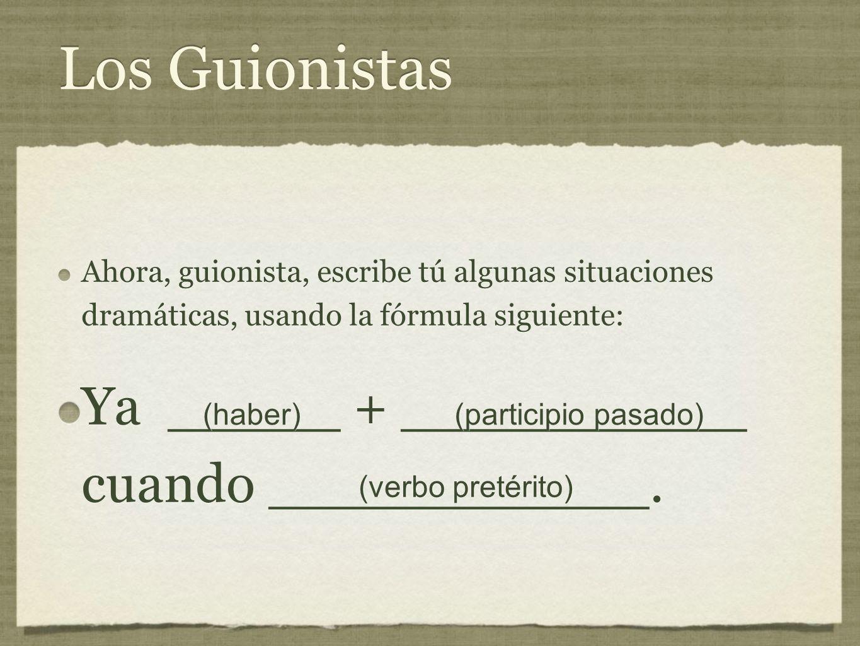 Los Guionistas Ahora, guionista, escribe tú algunas situaciones dramáticas, usando la fórmula siguiente: Ya _____ + __________ cuando ___________.