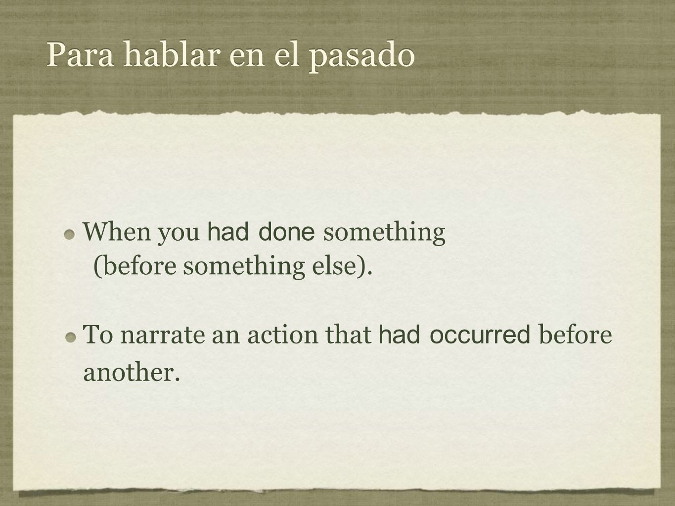 Para hablar en el pasado To narrate an action that had occurred before another. When you had done something (before something else). (before something