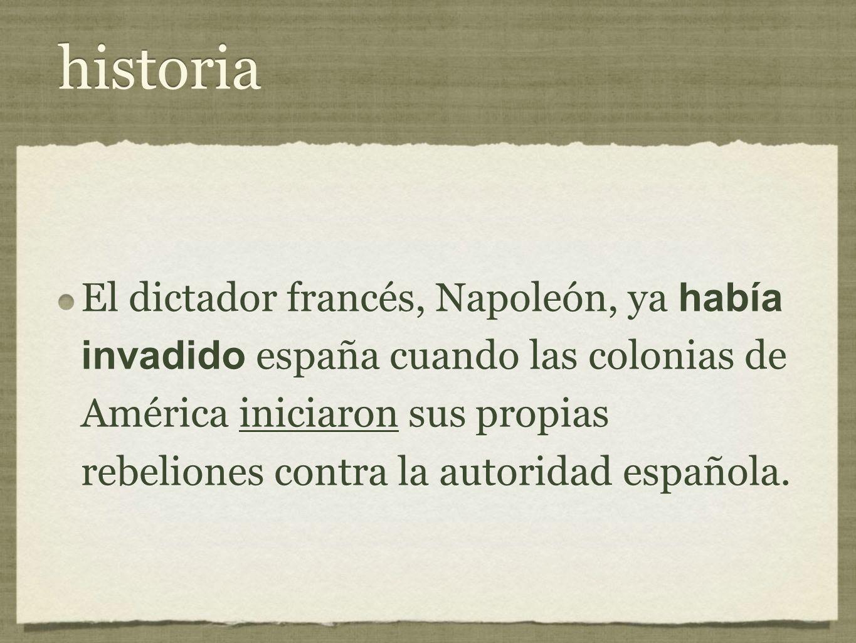 historia El dictador francés, Napoleón, ya había invadido españa cuando las colonias de América iniciaron sus propias rebeliones contra la autoridad española.