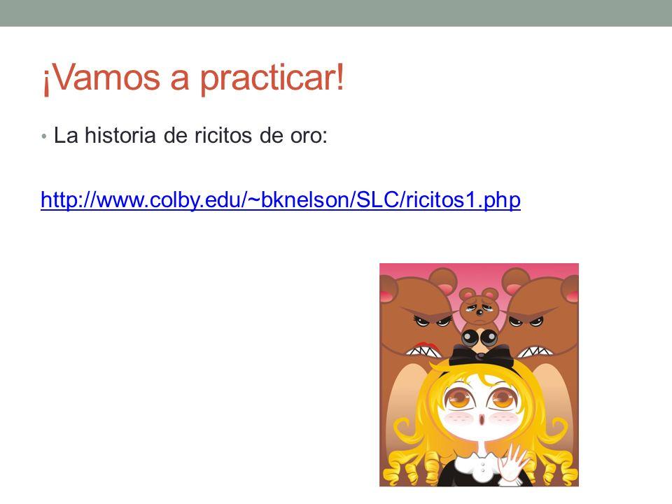 ¡Vamos a practicar! La historia de ricitos de oro: http://www.colby.edu/~bknelson/SLC/ricitos1.php