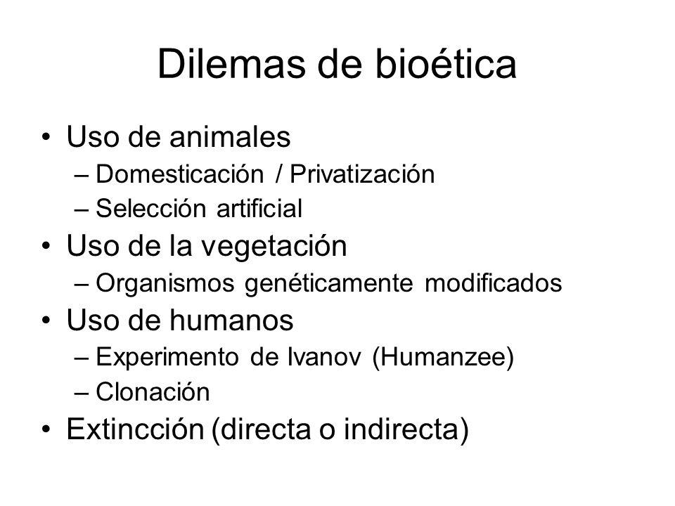 Dilemas de bioética Uso de animales –Domesticación / Privatización –Selección artificial Uso de la vegetación –Organismos genéticamente modificados Uso de humanos –Experimento de Ivanov (Humanzee) –Clonación Extincción (directa o indirecta)