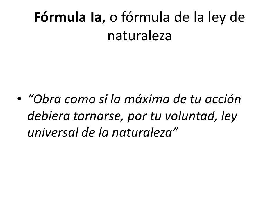 Fórmula Ia, o fórmula de la ley de naturaleza Obra como si la máxima de tu acción debiera tornarse, por tu voluntad, ley universal de la naturaleza