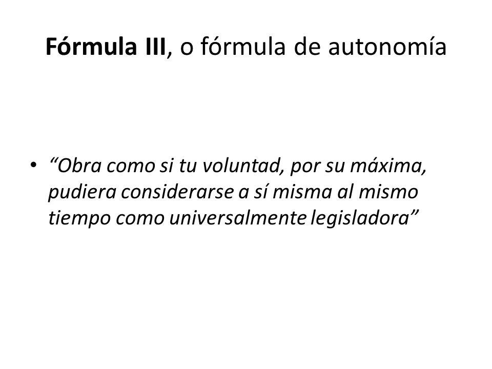 Fórmula III, o fórmula de autonomía Obra como si tu voluntad, por su máxima, pudiera considerarse a sí misma al mismo tiempo como universalmente legis