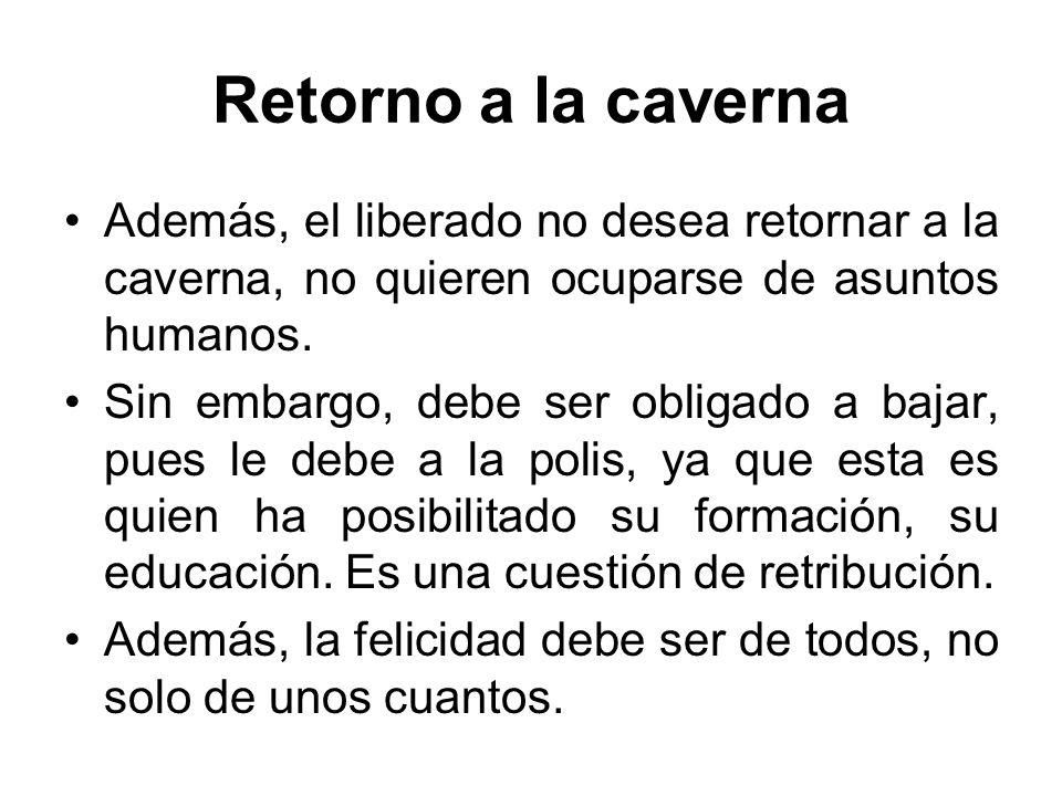 Retorno a la caverna Además, el liberado no desea retornar a la caverna, no quieren ocuparse de asuntos humanos. Sin embargo, debe ser obligado a baja