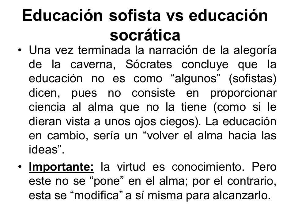 Educación sofista vs educación socrática Una vez terminada la narración de la alegoría de la caverna, Sócrates concluye que la educación no es como al