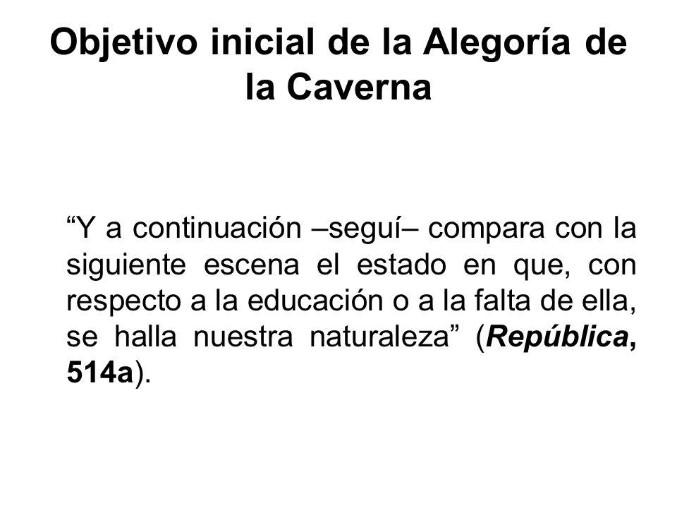Objetivo inicial de la Alegoría de la Caverna Y a continuación –seguí– compara con la siguiente escena el estado en que, con respecto a la educación o