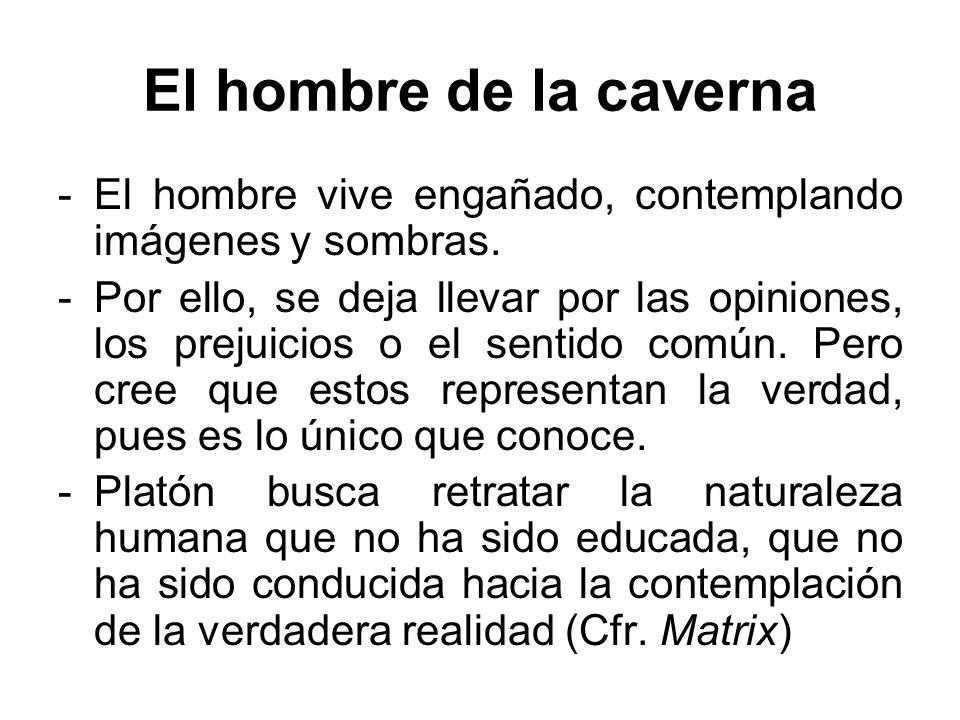 El hombre de la caverna -El hombre vive engañado, contemplando imágenes y sombras. -Por ello, se deja llevar por las opiniones, los prejuicios o el se
