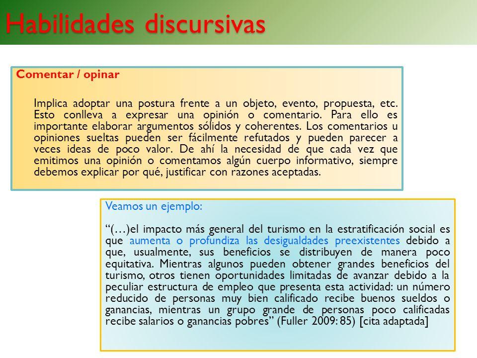 Habilidades discursivas Comentar / opinar Implica adoptar una postura frente a un objeto, evento, propuesta, etc. Esto conlleva a expresar una opinión