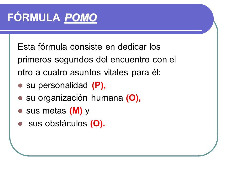 POMO FÓRMULA POMO Esta fórmula consiste en dedicar los primeros segundos del encuentro con el otro a cuatro asuntos vitales para él: su personalidad (P), su organización humana (O), sus metas (M) y sus obstáculos (O).