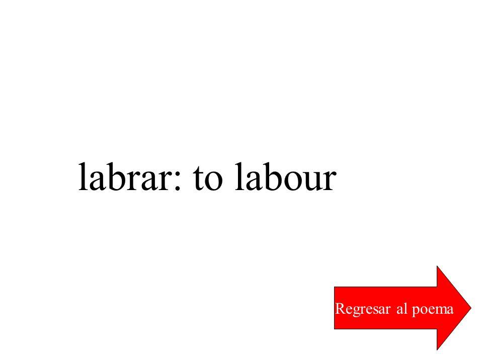labrar: to labour Regresar al poema