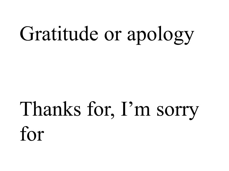 Gratitude or apology Thanks for, Im sorry for