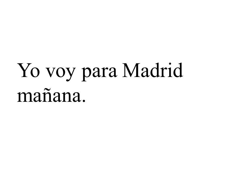 Yo voy para Madrid mañana.