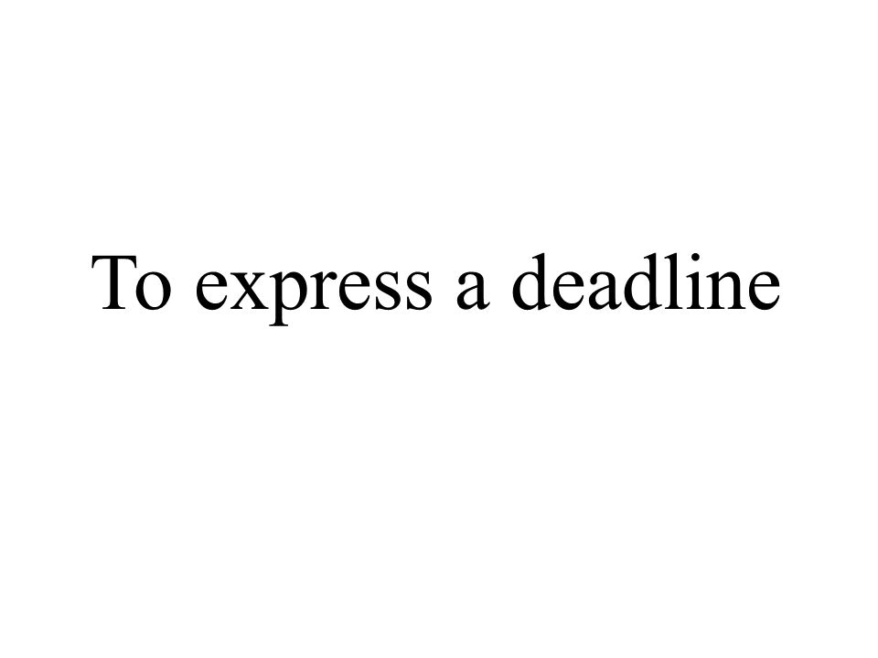 To express a deadline