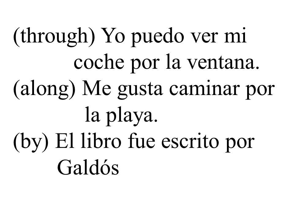 (through) Yo puedo ver mi coche por la ventana. (along) Me gusta caminar por la playa. (by) El libro fue escrito por Galdós